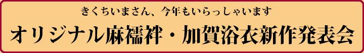 きくちいまさん、今年もいらっしゃいます オリジナル麻襦袢・加賀浴衣新作発表会